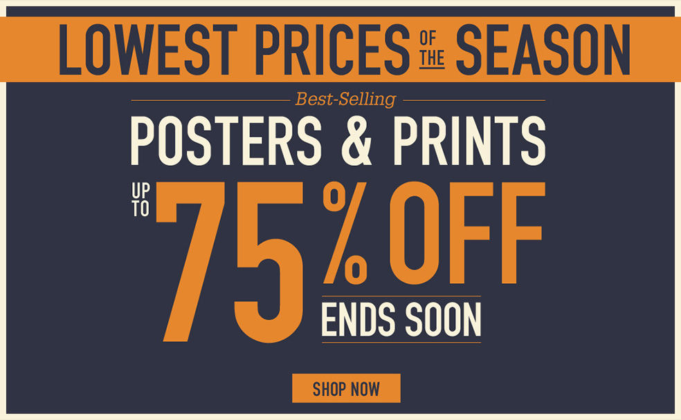 LOWEST PRICES OF THE SEASON BEST-SELLING POSTERS AND PRINTS UP TO 75% OFF ENDS SOON. SHOP NOW