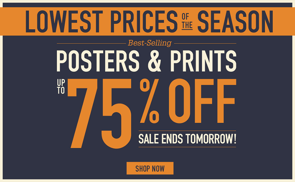 LOWEST PRICES OF THE SEASON BEST-SELLING POSTERS AND PRINTS UP TO 75% OFF ENDS TOMORROW. SHOP NOW