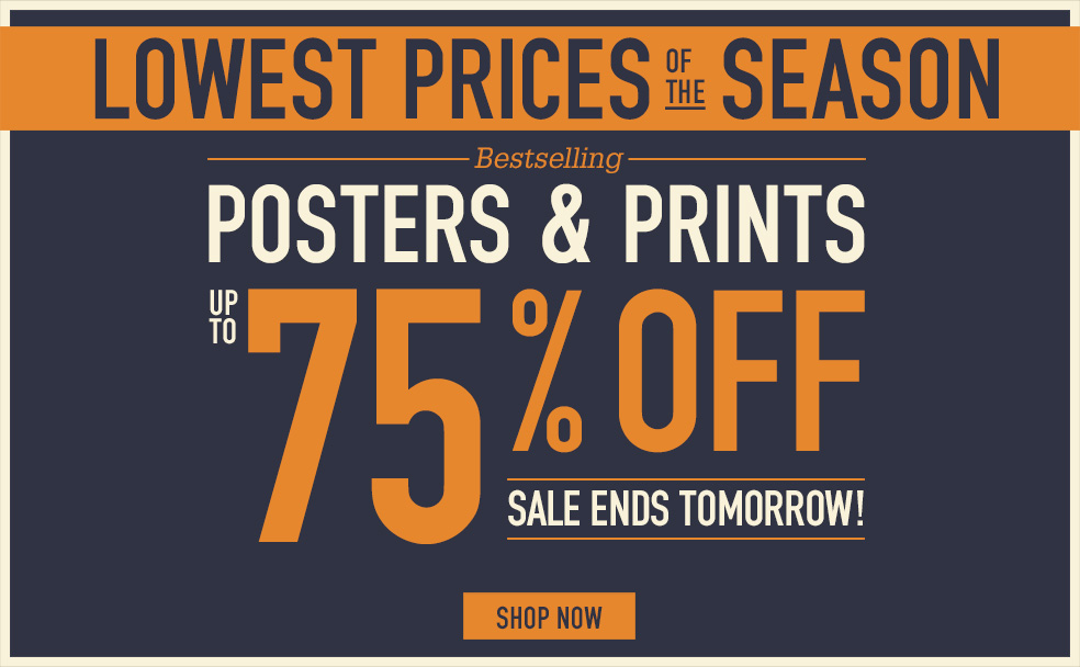 LOWEST PRICES OF THE SEASON BESTSELLING POSTERS AND PRINTS UP TO 75% OFF ENDS TOMORROW. SHOP NOW