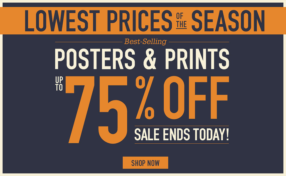 LOWEST PRICES OF THE SEASON BESTSELLING POSTERS AND PRINTS UP TO 75% OFF SALE ENDS TODAY. SHOP NOW