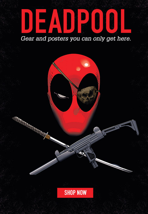 DEADPOOL. Gear and posters you can only get here. SHOP NOW