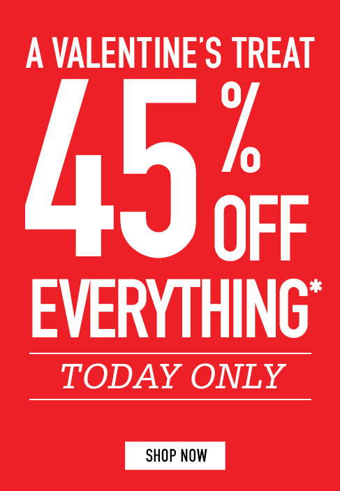 A VALENTINE'S TREAT. 45% OFF EVERYTHING*. TODAY ONLY. Shop Now