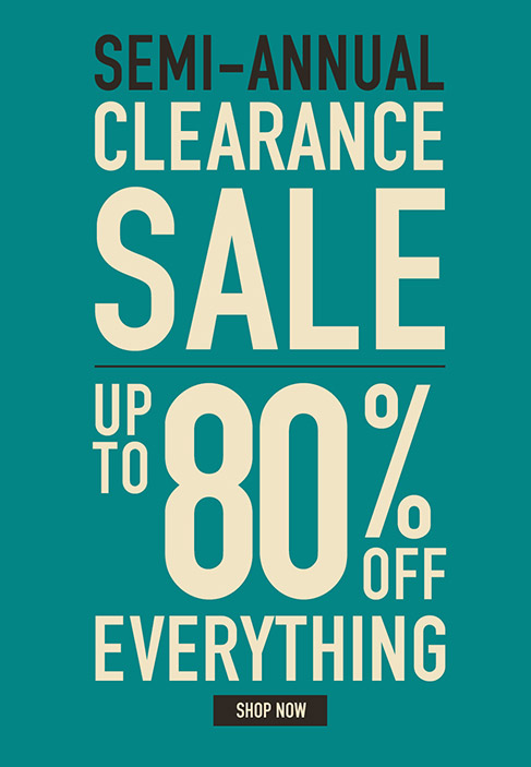 SEMI-ANNUAL CLEARANCE SALE. UP TO 80% OFF EVERYTHING. Shop Now.