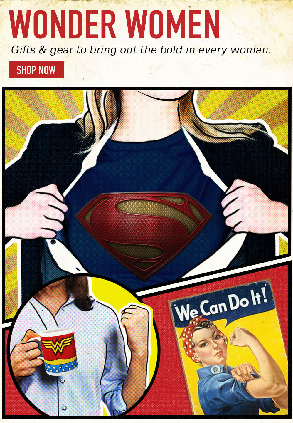 WONDER WOMEN. Gifts & gear to bring out the bold in every woman. SHOP NOW