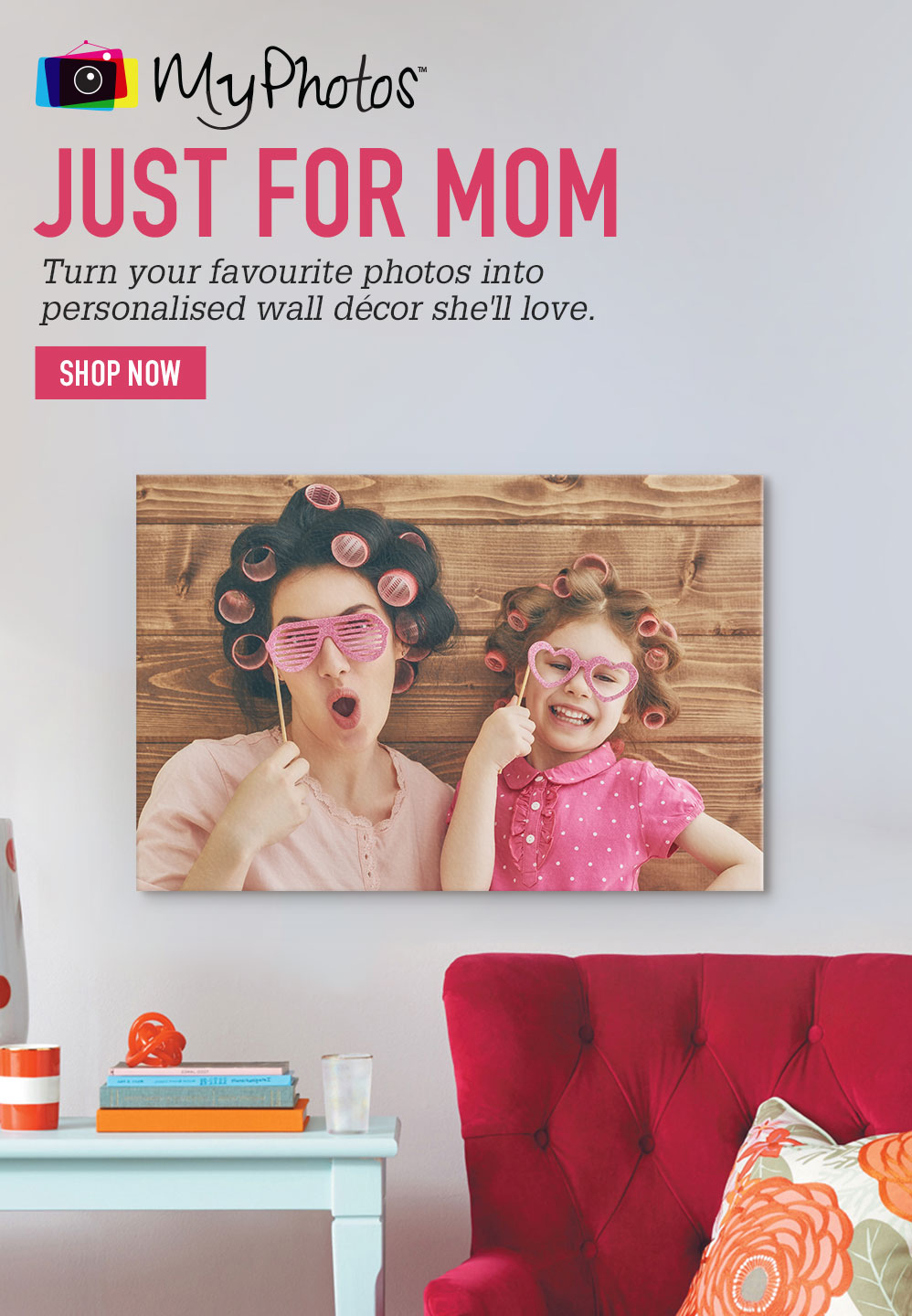 JUST FOR MOM. Turn your favorite photos into personalised wall décor she'll love. SHOP NOW