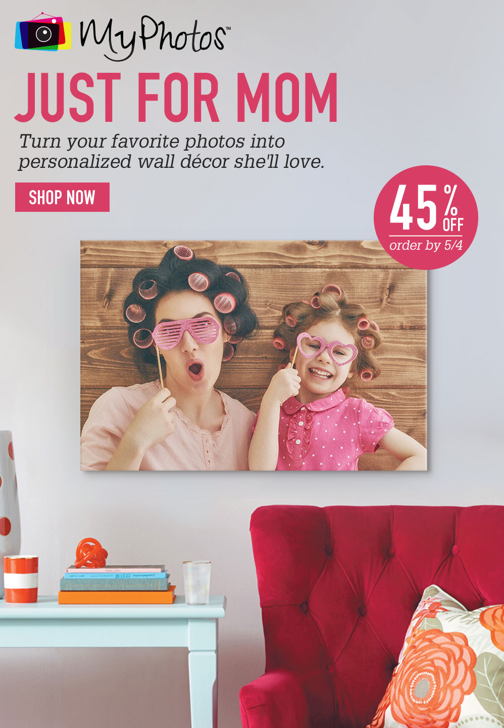 JUST FOR MOM. Turn your favorite photos into personalized wall décor she'll love. 45% OFF. Order by 5/4. SHOP NOW