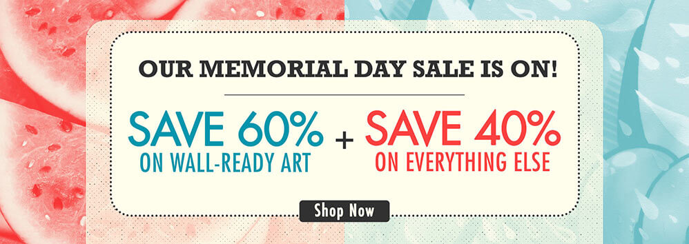 OUR MEMORIAL DAY SALE IS ON! SAVE 60% ON WALL-READY ART + SAVE 40% ON EVERYTHING ELSE