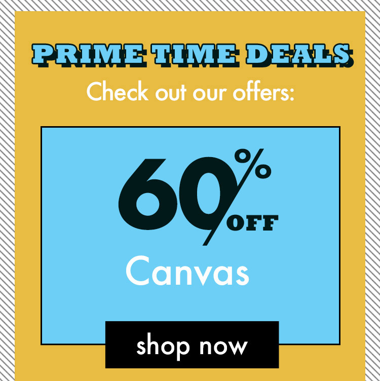 Prime Time Deals. Check Out Our Offers. 60 Percent Off Canvas. Shop Now.