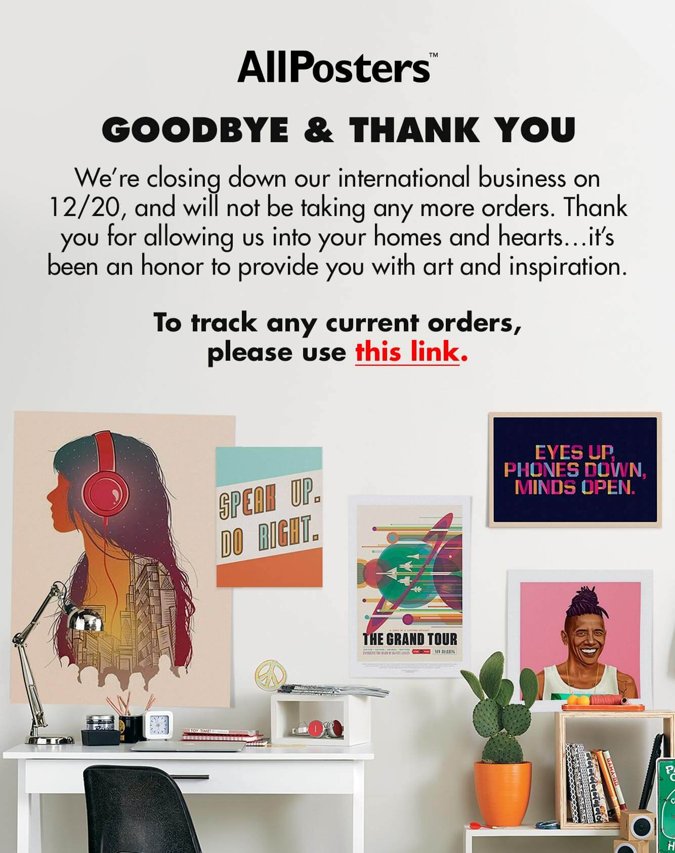 We're closing down our international business, and will not be taking any more orders. Thank you for allowing us into your homes and hearts…it's been an honor to provide you with art and inspiration. To track any current orders, please use this link.